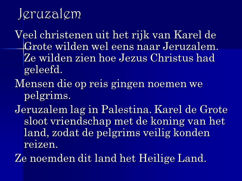 Jeruzalem Veel christenen uit het rijk van Karel de Grote wilden wel eens naar Jeruzalem. Ze wilden zien hoe Jezus Christus had geleefd. Mensen die op