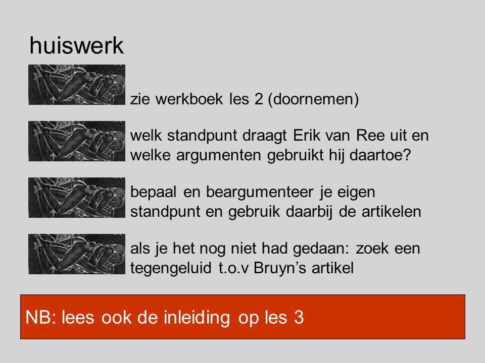 huiswerk zie werkboek les 2 (doornemen) NB: lees ook de inleiding op les 3 welk standpunt draagt Erik van Ree uit en welke argumenten gebruikt hij daartoe.