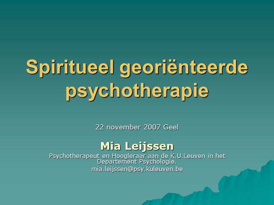 Spiritueel georiënteerde psychotherapie 22 november 2007 Geel Mia Leijssen Psychotherapeut en Hoogleraar aan de K.U.Leuven in het Departement Psycholo