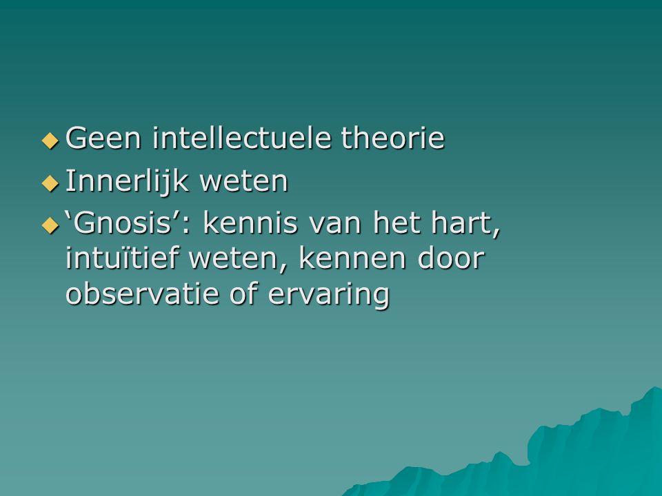  Geen intellectuele theorie  Innerlijk weten  'Gnosis': kennis van het hart, intuïtief weten, kennen door observatie of ervaring