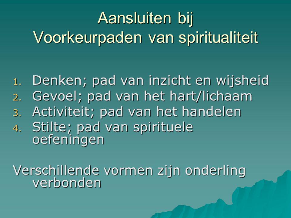 Aansluiten bij Voorkeurpaden van spiritualiteit 1. Denken; pad van inzicht en wijsheid 2. Gevoel; pad van het hart/lichaam 3. Activiteit; pad van het