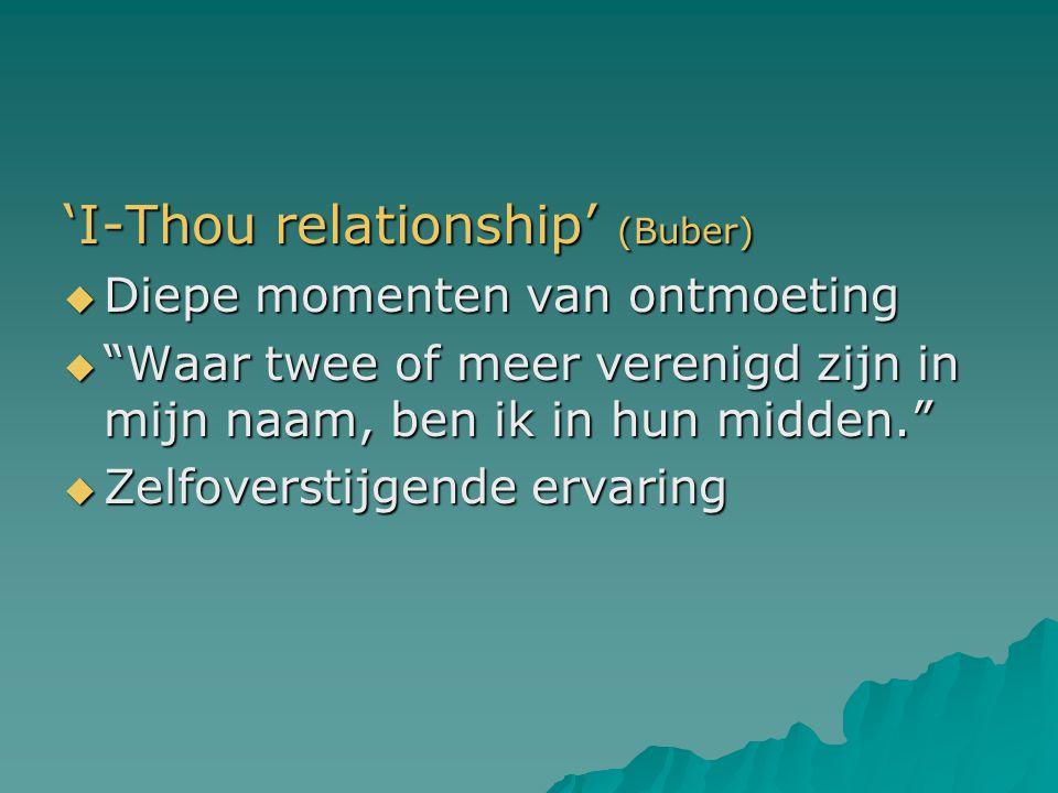 """'I-Thou relationship' (Buber)  Diepe momenten van ontmoeting  """"Waar twee of meer verenigd zijn in mijn naam, ben ik in hun midden.""""  Zelfoverstijge"""