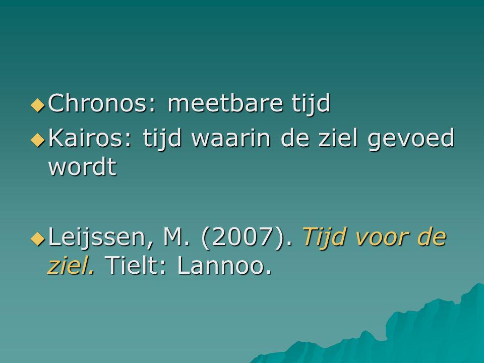  Chronos: meetbare tijd  Kairos: tijd waarin de ziel gevoed wordt  Leijssen, M. (2007). Tijd voor de ziel. Tielt: Lannoo.