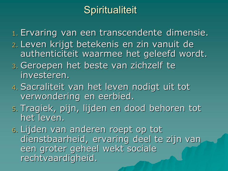 Spiritualiteit Spiritualiteit 1. Ervaring van een transcendente dimensie. 2. Leven krijgt betekenis en zin vanuit de authenticiteit waarmee het geleef