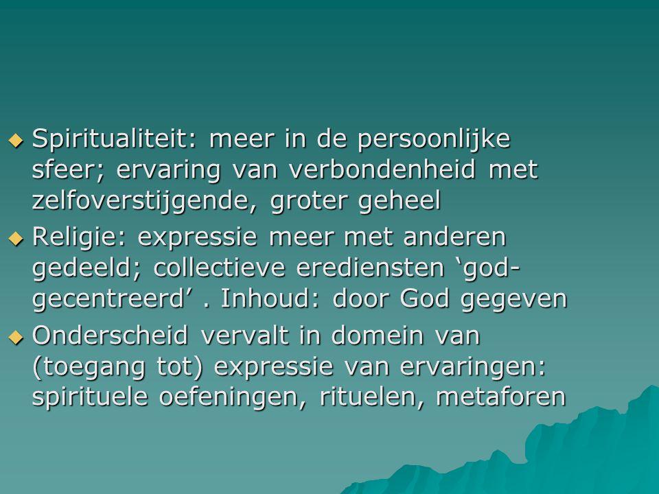  Spiritualiteit: meer in de persoonlijke sfeer; ervaring van verbondenheid met zelfoverstijgende, groter geheel  Religie: expressie meer met anderen