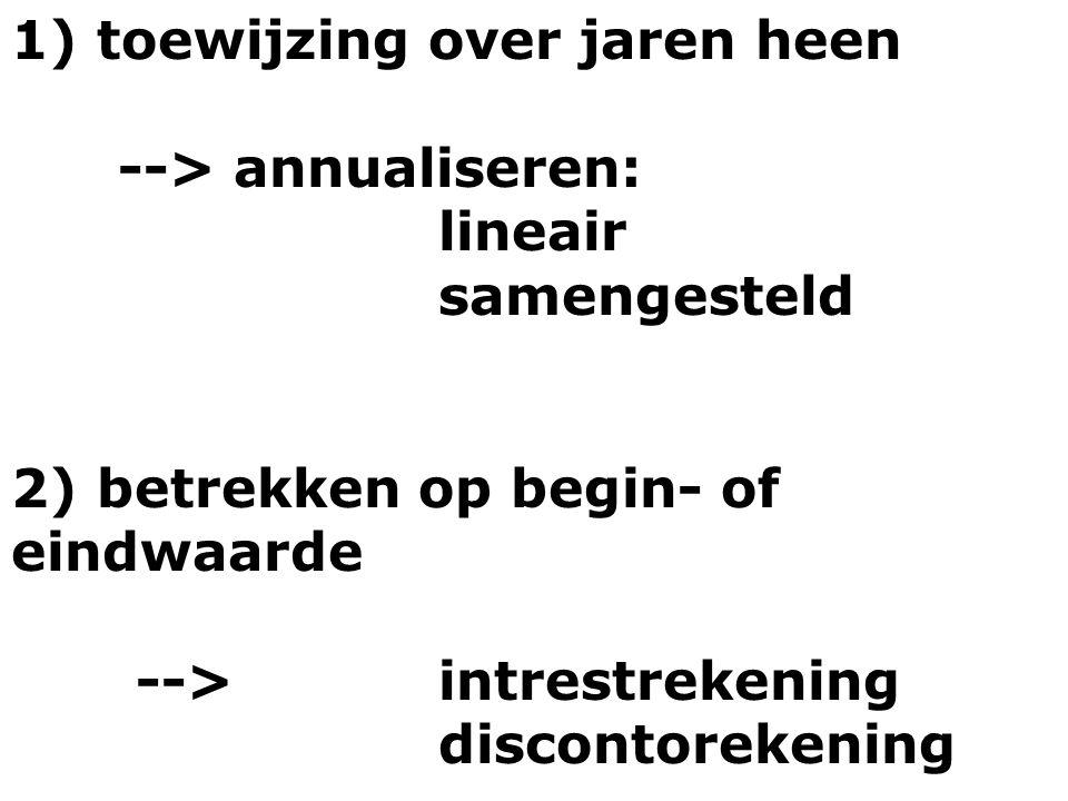 1) toewijzing over jaren heen --> annualiseren: lineair samengesteld 2) betrekken op begin- of eindwaarde --> intrestrekening discontorekening