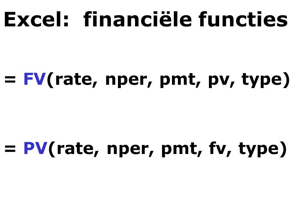 Excel: financiële functies = FV(rate, nper, pmt, pv, type) = PV(rate, nper, pmt, fv, type)