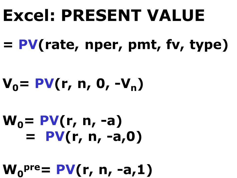 Excel: PRESENT VALUE = PV(rate, nper, pmt, fv, type) V 0 = PV(r, n, 0, -V n ) W 0 = PV(r, n, -a) = PV(r, n, -a,0) W 0 pre = PV(r, n, -a,1)