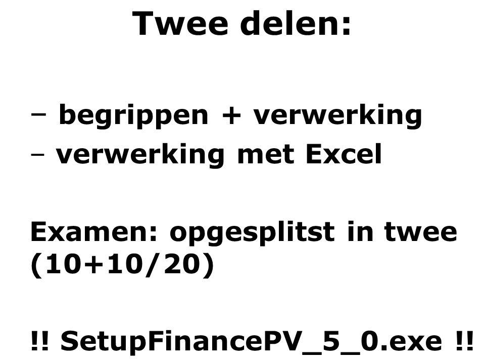 Twee delen: – begrippen + verwerking – verwerking met Excel Examen: opgesplitst in twee (10+10/20) !! SetupFinancePV_5_0.exe !!