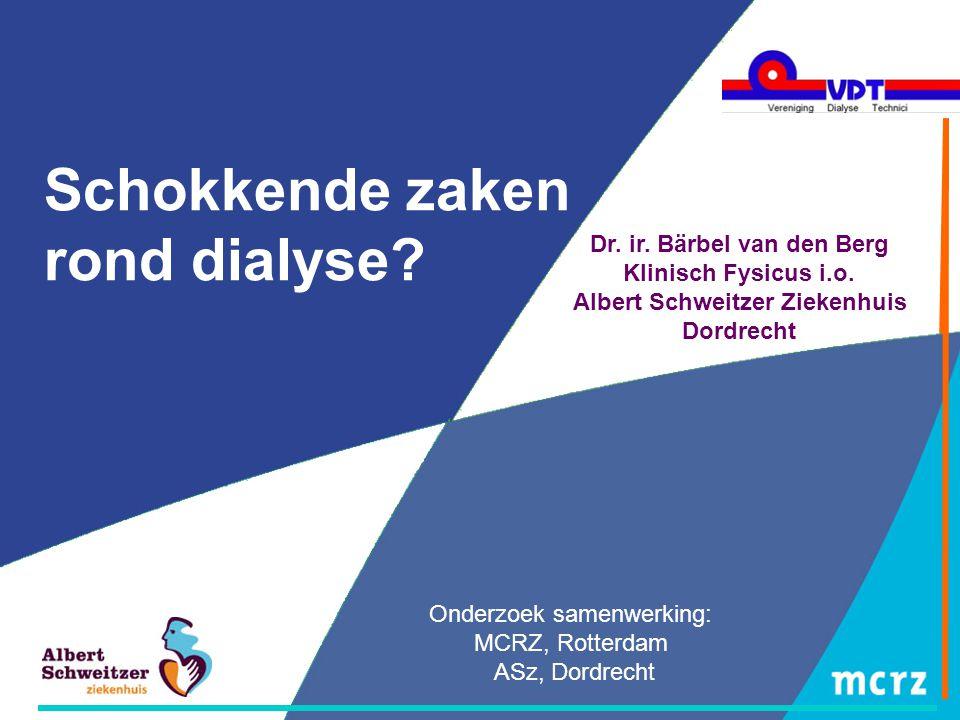 Schokkende zaken rond dialyse? Onderzoek samenwerking: MCRZ, Rotterdam ASz, Dordrecht Dr. ir. Bärbel van den Berg Klinisch Fysicus i.o. Albert Schweit