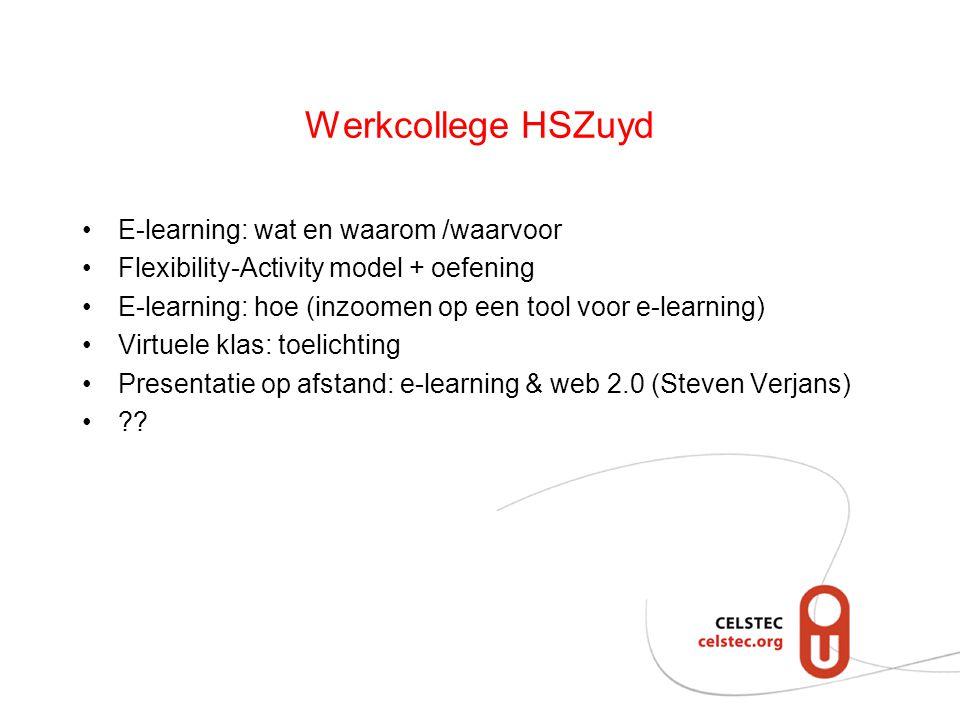 Werkcollege HSZuyd E-learning: wat en waarom /waarvoor Flexibility-Activity model + oefening E-learning: hoe (inzoomen op een tool voor e-learning) Virtuele klas: toelichting Presentatie op afstand: e-learning & web 2.0 (Steven Verjans) ??