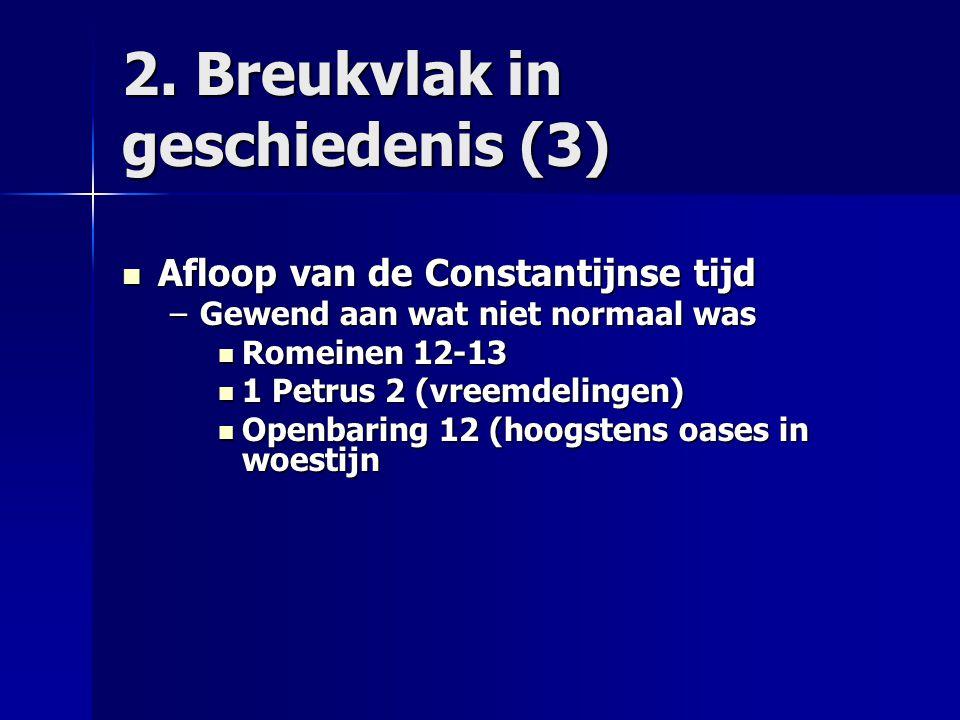 2. Breukvlak in geschiedenis (3) Afloop van de Constantijnse tijd Afloop van de Constantijnse tijd –Gewend aan wat niet normaal was Romeinen 12-13 Rom