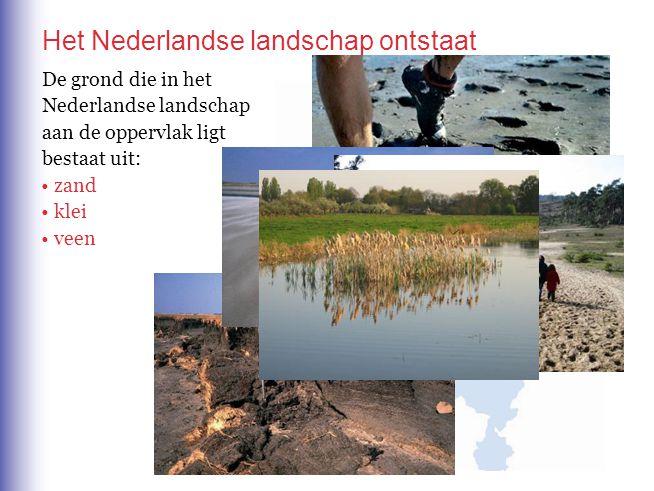 Het Nederlandse landschap ontstaat De grond die in het Nederlandse landschap aan de oppervlak ligt bestaat uit: zand klei veen