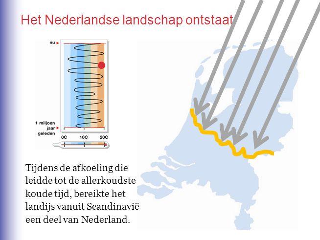 Het Nederlandse landschap ontstaat Tijdens de afkoeling die leidde tot de allerkoudste koude tijd, bereikte het landijs vanuit Scandinavië een deel van Nederland.