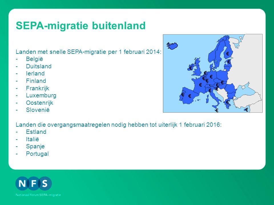 SEPA-migratie buitenland Landen met snelle SEPA-migratie per 1 februari 2014: -België -Duitsland -Ierland -Finland -Frankrijk -Luxemburg -Oostenrijk -Slovenië Landen die overgangsmaatregelen nodig hebben tot uiterlijk 1 februari 2016: -Estland -Italië -Spanje -Portugal