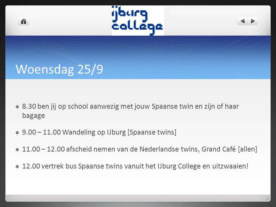 Woensdag 25/9 8.30 ben jij op school aanwezig met jouw Spaanse twin en zijn of haar bagage 9.00 – 11.00 Wandeling op IJburg [Spaanse twins] 11.00 – 12.00 afscheid nemen van de Nederlandse twins, Grand Café [allen] 12.00 vertrek bus Spaanse twins vanuit het IJburg College en uitzwaaien!