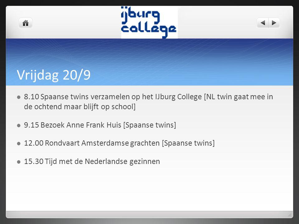 Vrijdag 20/9 8.10 Spaanse twins verzamelen op het IJburg College [NL twin gaat mee in de ochtend maar blijft op school] 9.15 Bezoek Anne Frank Huis [Spaanse twins] 12.00 Rondvaart Amsterdamse grachten [Spaanse twins] 15.30 Tijd met de Nederlandse gezinnen