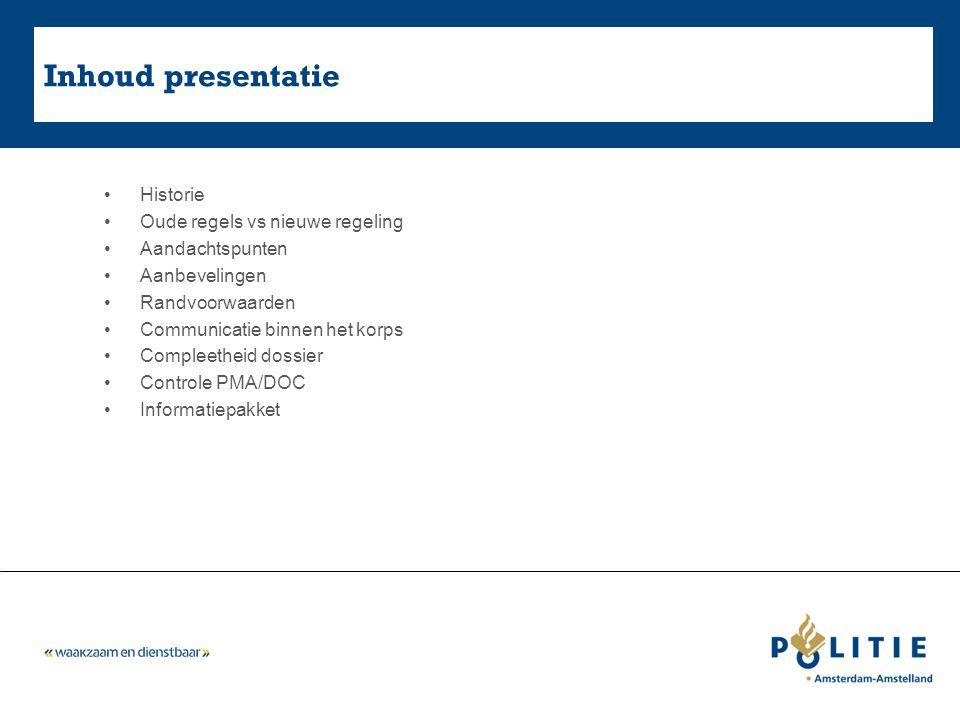 Inhoud presentatie Historie Oude regels vs nieuwe regeling Aandachtspunten Aanbevelingen Randvoorwaarden Communicatie binnen het korps Compleetheid dossier Controle PMA/DOC Informatiepakket