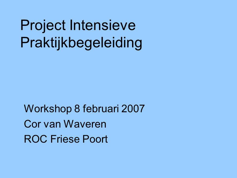 Project Intensieve Praktijkbegeleiding Workshop 8 februari 2007 Cor van Waveren ROC Friese Poort