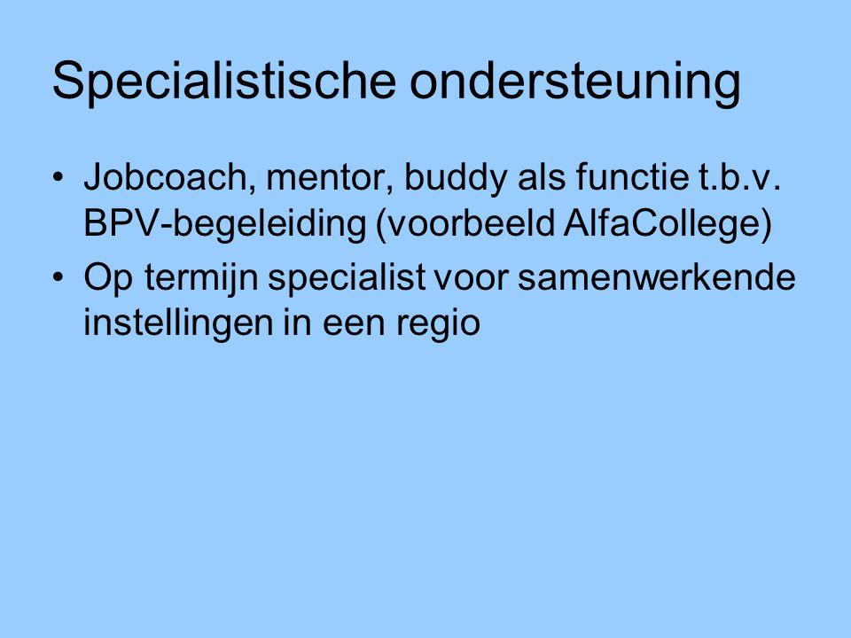 Specialistische ondersteuning Jobcoach, mentor, buddy als functie t.b.v. BPV-begeleiding (voorbeeld AlfaCollege) Op termijn specialist voor samenwerke