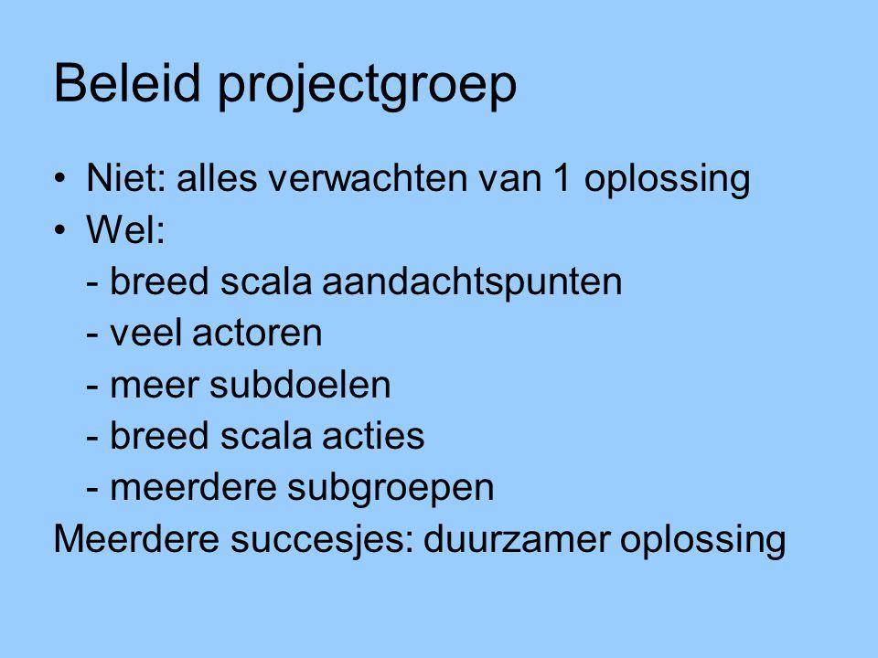 Beleid projectgroep Niet: alles verwachten van 1 oplossing Wel: - breed scala aandachtspunten - veel actoren - meer subdoelen - breed scala acties - m
