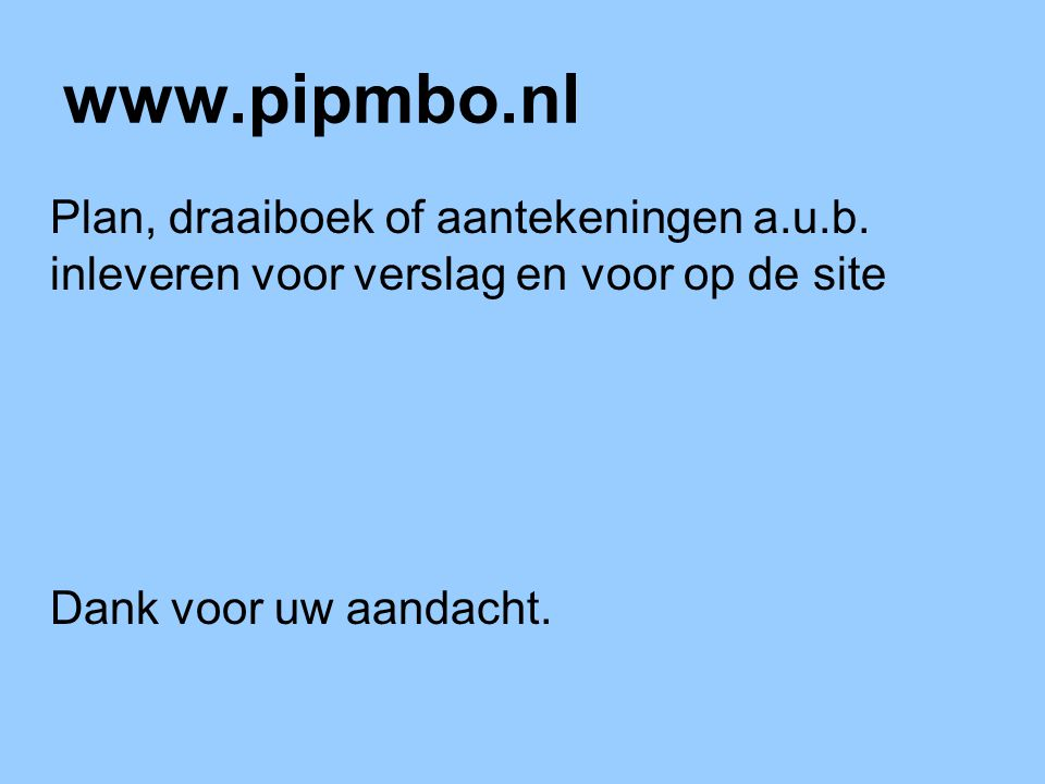 www.pipmbo.nl Plan, draaiboek of aantekeningen a.u.b. inleveren voor verslag en voor op de site Dank voor uw aandacht.