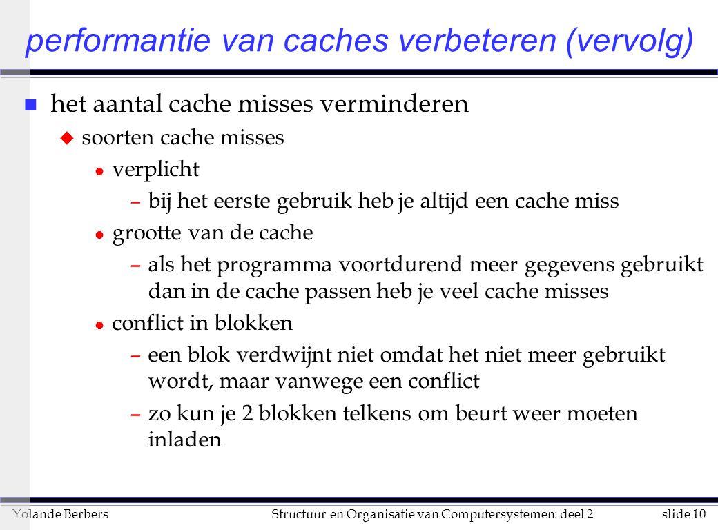 slide 10Structuur en Organisatie van Computersystemen: deel 2Yolande Berbers performantie van caches verbeteren (vervolg) n het aantal cache misses verminderen u soorten cache misses l verplicht –bij het eerste gebruik heb je altijd een cache miss l grootte van de cache –als het programma voortdurend meer gegevens gebruikt dan in de cache passen heb je veel cache misses l conflict in blokken –een blok verdwijnt niet omdat het niet meer gebruikt wordt, maar vanwege een conflict –zo kun je 2 blokken telkens om beurt weer moeten inladen