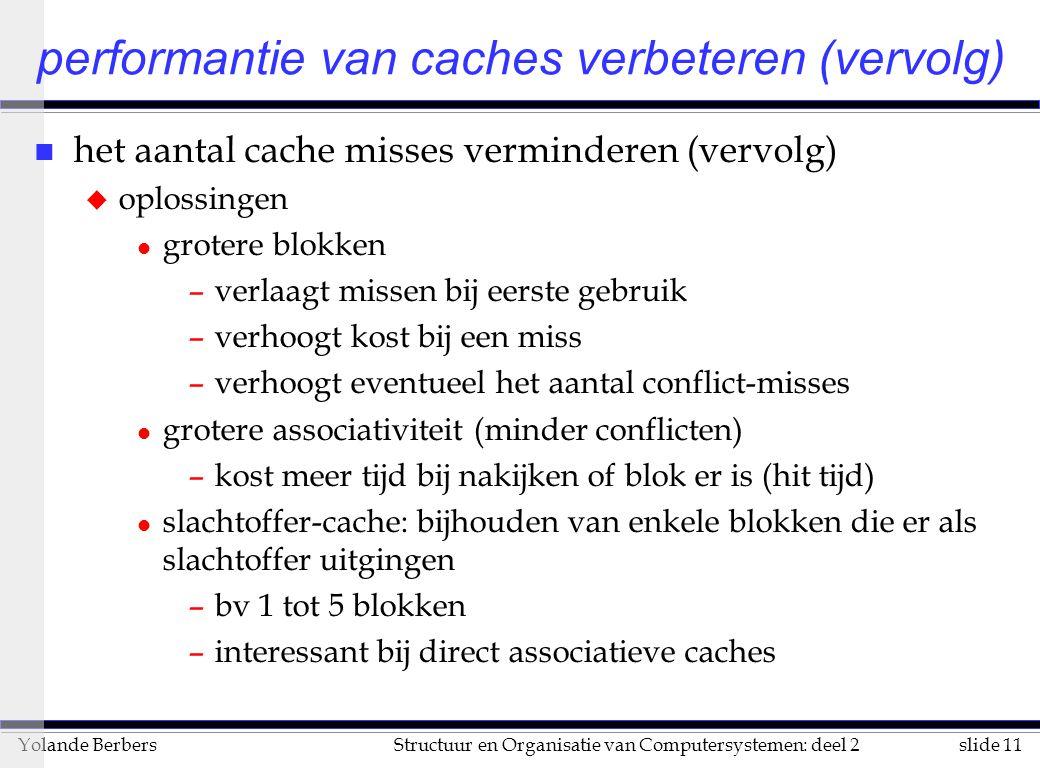 slide 11Structuur en Organisatie van Computersystemen: deel 2Yolande Berbers n het aantal cache misses verminderen (vervolg) u oplossingen l grotere blokken –verlaagt missen bij eerste gebruik –verhoogt kost bij een miss –verhoogt eventueel het aantal conflict-misses l grotere associativiteit (minder conflicten) –kost meer tijd bij nakijken of blok er is (hit tijd) l slachtoffer-cache: bijhouden van enkele blokken die er als slachtoffer uitgingen –bv 1 tot 5 blokken –interessant bij direct associatieve caches performantie van caches verbeteren (vervolg)