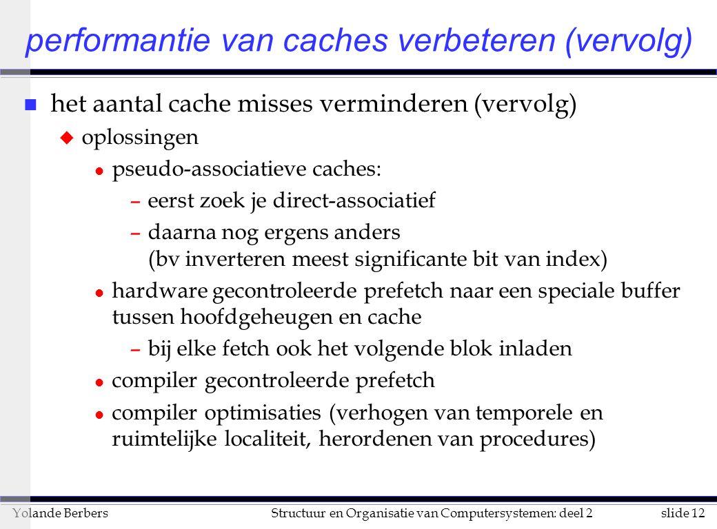 slide 12Structuur en Organisatie van Computersystemen: deel 2Yolande Berbers n het aantal cache misses verminderen (vervolg) u oplossingen l pseudo-associatieve caches: –eerst zoek je direct-associatief –daarna nog ergens anders (bv inverteren meest significante bit van index) l hardware gecontroleerde prefetch naar een speciale buffer tussen hoofdgeheugen en cache –bij elke fetch ook het volgende blok inladen l compiler gecontroleerde prefetch l compiler optimisaties (verhogen van temporele en ruimtelijke localiteit, herordenen van procedures) performantie van caches verbeteren (vervolg)