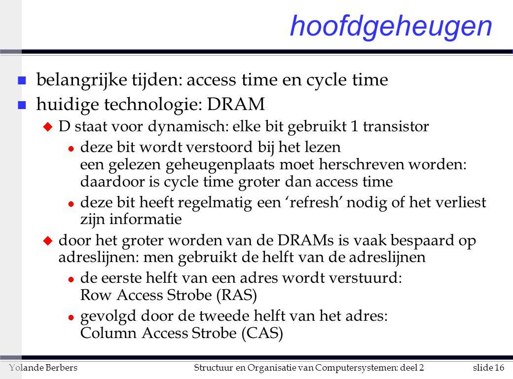 slide 17Structuur en Organisatie van Computersystemen: deel 2Yolande Berbers n snellere (maar duurdere technologie): SRAM u S staat voor statisch: elke bit wordt door 4 tot 6 transistors voorgesteld l dus veel duurder l cycle time is gelijk aan access time l cycle time is 8 tot 16 keer sneller dan bij DRAMs l bijna alle caches gebruiken SRAM n VRAM, RAMBUS: een chip dat een geheugensysteem voorstelt: u geen RAS/CAS, maar een speciale bus u na 1 aanvraag kan de chip variabele hoeveelheid informatie teruggeven aan grote snelheid u wordt gebruikt voor grafische schermen (VRAM = Video RAM) hoofdgeheugen (vervolg)