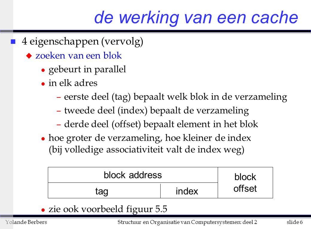 slide 7Structuur en Organisatie van Computersystemen: deel 2Yolande Berbers de werking van een cache (vervolg) n 4 eigenschappen (vervolg) u vervanging van een blok door een ander l bij cache miss komt er een nieuw blok in de cache –welk blok gaat er dan uit .