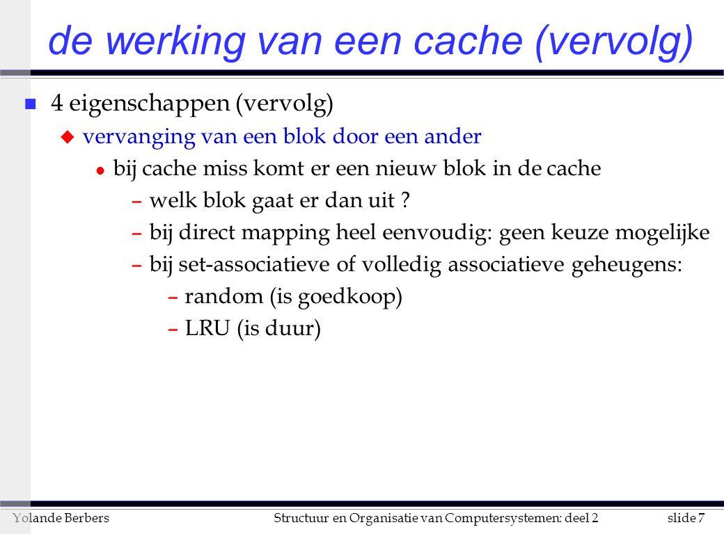 slide 8Structuur en Organisatie van Computersystemen: deel 2Yolande Berbers de werking van een cache (vervolg) n 4 eigenschappen (vervolg) u strategie voor het wegschrijven van gewijzigde blok l write through –informatie wordt weggeschreven in cache en hoofdgeheugen –dit kan leiden tot vertraging bij een write (schrijven naar hoofdgeheugen is traag) –oplossing: write buffer l write back: –informatie wordt eerst enkel in de cache gewijzigd –blok wordt naar hoofdgeheugen gekopieerd bij vervanging