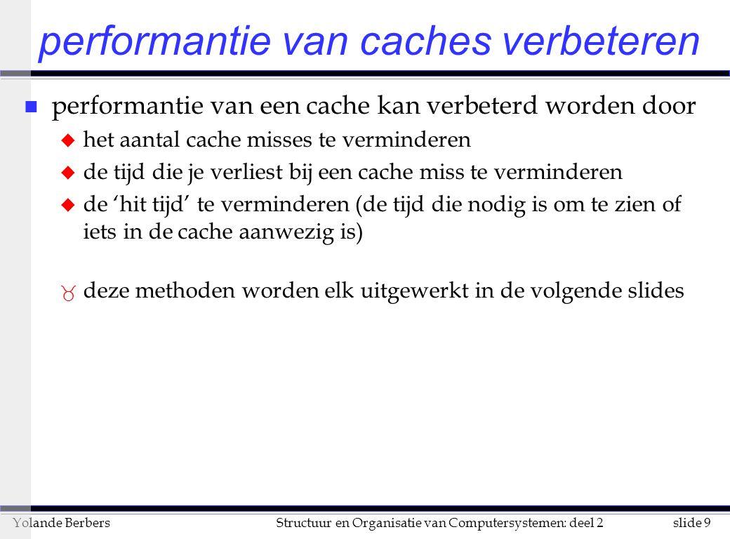 slide 9Structuur en Organisatie van Computersystemen: deel 2Yolande Berbers performantie van caches verbeteren n performantie van een cache kan verbeterd worden door u het aantal cache misses te verminderen u de tijd die je verliest bij een cache miss te verminderen u de 'hit tijd' te verminderen (de tijd die nodig is om te zien of iets in de cache aanwezig is) _ deze methoden worden elk uitgewerkt in de volgende slides