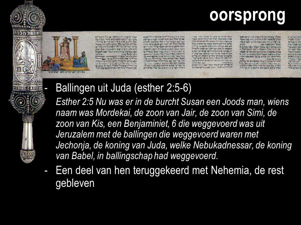 oorsprong -Ballingen uit Juda (esther 2:5-6) Esther 2:5 Nu was er in de burcht Susan een Joods man, wiens naam was Mordekai, de zoon van Jair, de zoon