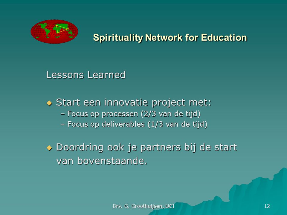 Drs. G. Groothuijsen, UCI 12 Spirituality Network for Education Lessons Learned  Start een innovatie project met: – Focus op processen (2/3 van de ti