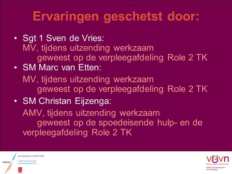 Ervaringen geschetst door: Sgt 1 Sven de Vries: MV, tijdens uitzending werkzaam geweest op de verpleegafdeling Role 2 TK SM Marc van Etten: MV, tijden