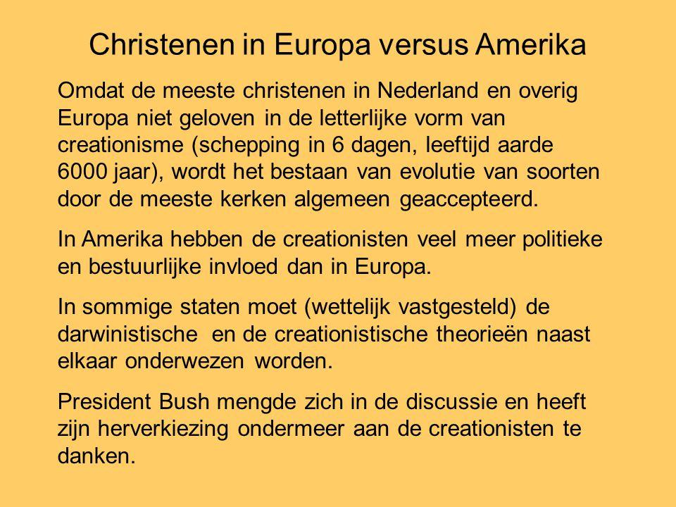 Christenen in Europa versus Amerika Omdat de meeste christenen in Nederland en overig Europa niet geloven in de letterlijke vorm van creationisme (schepping in 6 dagen, leeftijd aarde 6000 jaar), wordt het bestaan van evolutie van soorten door de meeste kerken algemeen geaccepteerd.