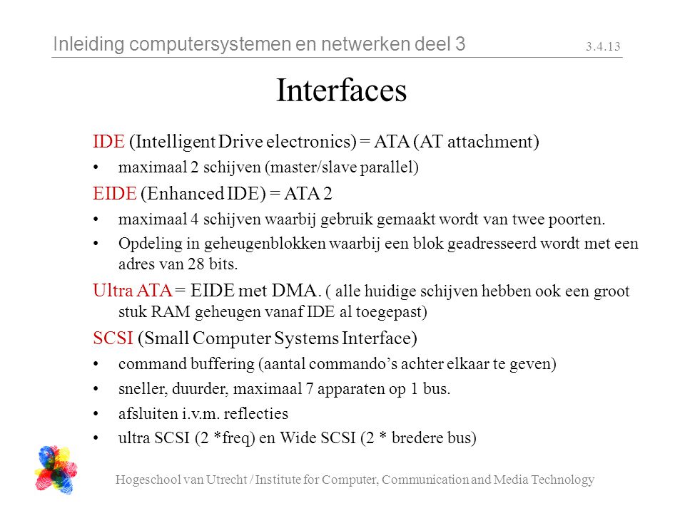 Inleiding computersystemen en netwerken deel 3 Hogeschool van Utrecht / Institute for Computer, Communication and Media Technology Interfaces IDE (Intelligent Drive electronics) = ATA (AT attachment) maximaal 2 schijven (master/slave parallel) EIDE (Enhanced IDE) = ATA 2 maximaal 4 schijven waarbij gebruik gemaakt wordt van twee poorten.