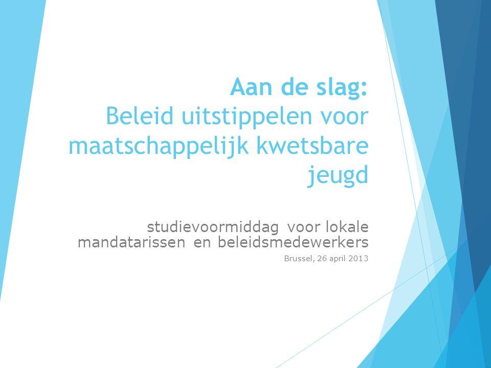 Aan de slag: Beleid uitstippelen voor maatschappelijk kwetsbare jeugd studievoormiddag voor lokale mandatarissen en beleidsmedewerkers Brussel, 26 april 2013