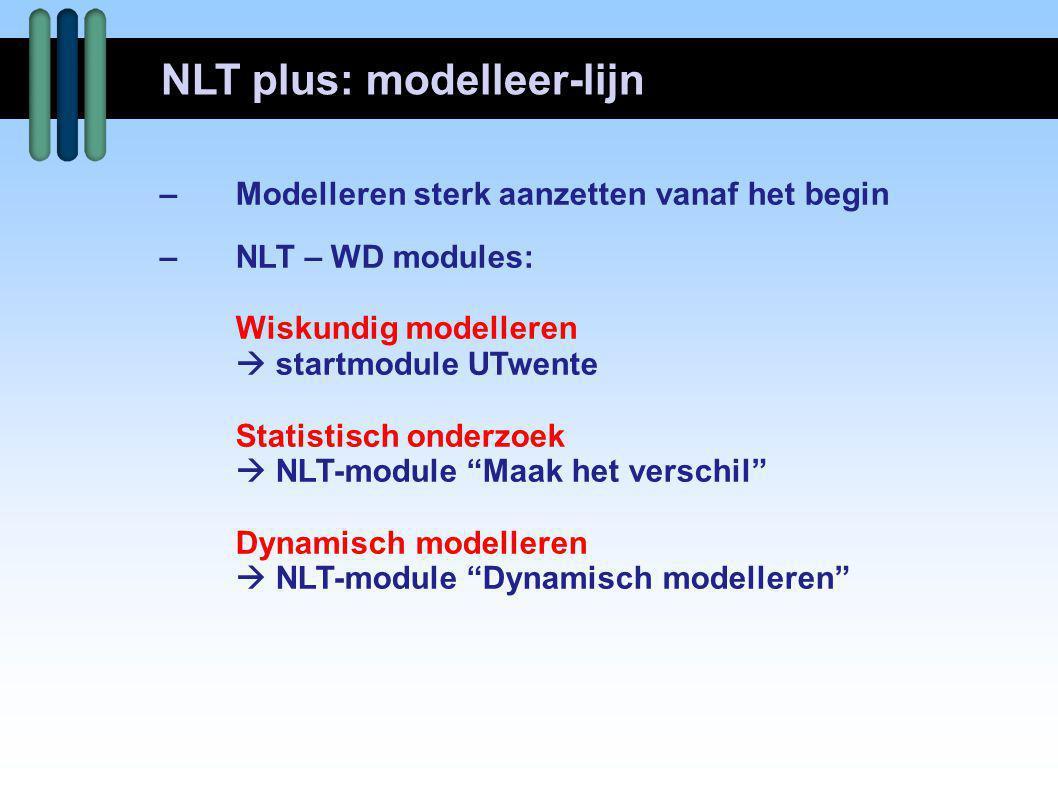 """–Modelleren sterk aanzetten vanaf het begin –NLT – WD modules: Wiskundig modelleren  startmodule UTwente Statistisch onderzoek  NLT-module """"Maak het"""