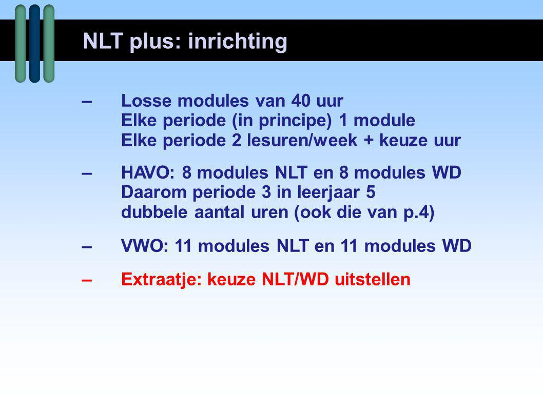 –Losse modules van 40 uur Elke periode (in principe) 1 module Elke periode 2 lesuren/week + keuze uur –HAVO: 8 modules NLT en 8 modules WD Daarom periode 3 in leerjaar 5 dubbele aantal uren (ook die van p.4) –VWO: 11 modules NLT en 11 modules WD –Extraatje: keuze NLT/WD uitstellen NLT plus: inrichting