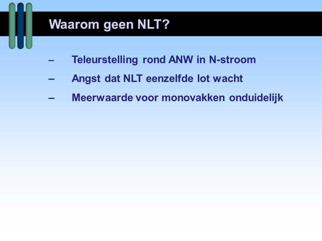 – Teleurstelling rond ANW in N-stroom –Angst dat NLT eenzelfde lot wacht –Meerwaarde voor monovakken onduidelijk Waarom geen NLT?