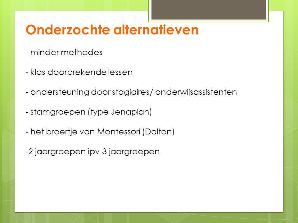 Onderzochte alternatieven - minder methodes - klas doorbrekende lessen - ondersteuning door stagiaires/ onderwijsassistenten - stamgroepen (type Jenaplan) - het broertje van Montessori (Dalton) -2 jaargroepen ipv 3 jaargroepen