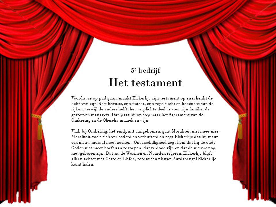 5 e bedrijf Het testament Voordat ze op pad gaan, maakt Elckerlijc zijn testament op en schenkt de helft van zijn Resultaritus, zijn macht, zijn regelzucht en hebzucht aan de rijken, terwijl de andere helft, het verplichte deel is voor zijn familie, de gestorven managers.