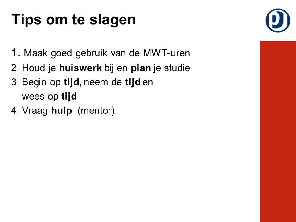 1. Maak goed gebruik van de MWT-uren 2. Houd je huiswerk bij en plan je studie 3. Begin op tijd, neem de tijd en wees op tijd 4. Vraag hulp (mentor) T