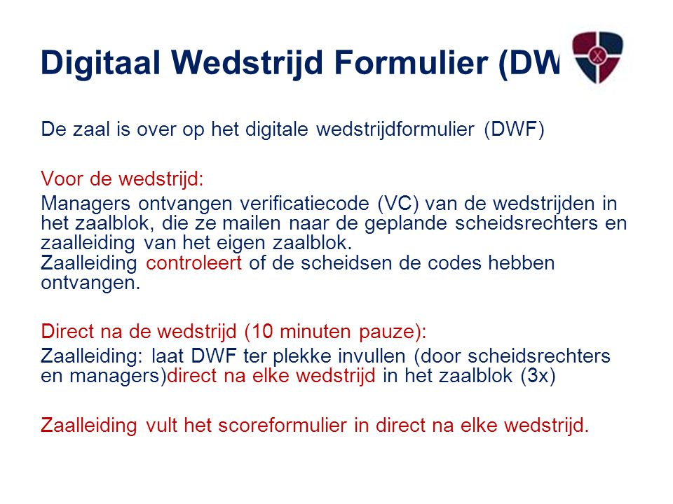 Digitaal Wedstrijd Formulier (DWF) ig De zaal is over op het digitale wedstrijdformulier (DWF) Voor de wedstrijd: Managers ontvangen verificatiecode (VC) van de wedstrijden in het zaalblok, die ze mailen naar de geplande scheidsrechters en zaalleiding van het eigen zaalblok.
