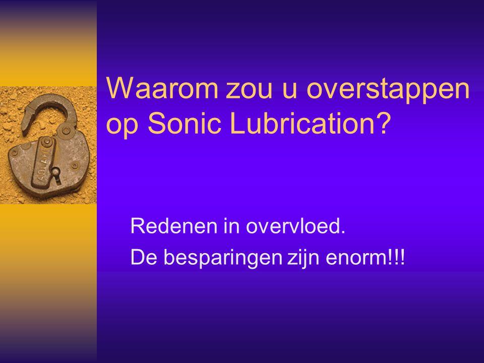 Waarom zou u overstappen op Sonic Lubrication? Redenen in overvloed. De besparingen zijn enorm!!!