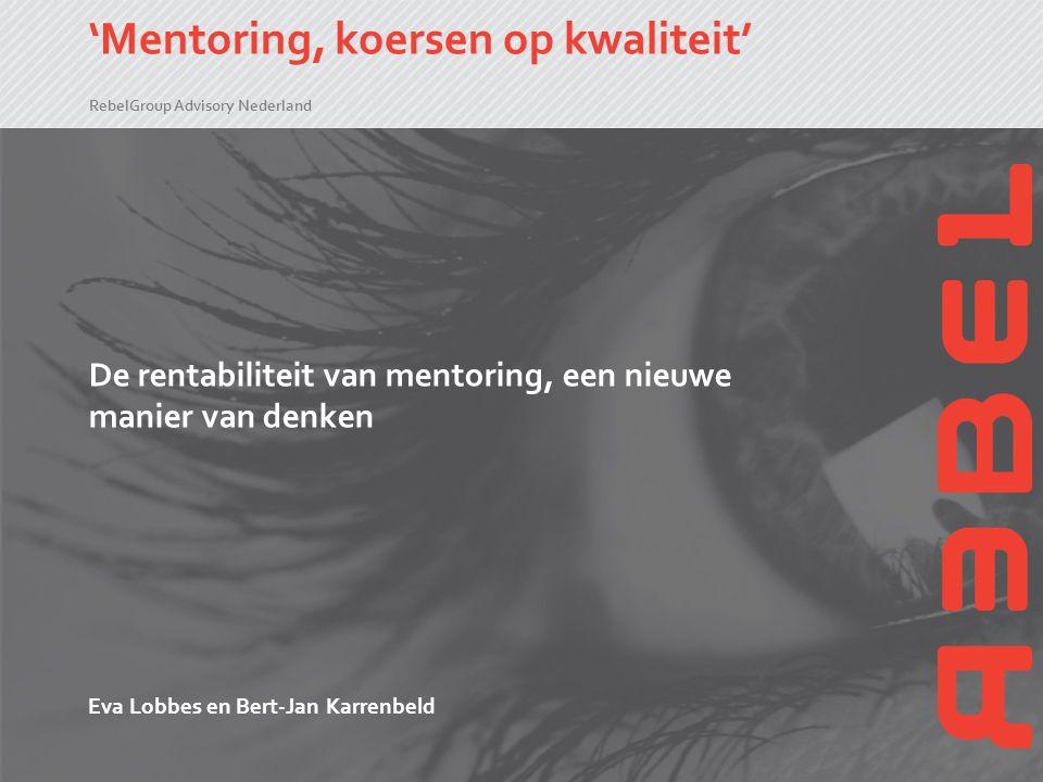 RebelGroup Advisory Nederland 'Mentoring, koersen op kwaliteit' De rentabiliteit van mentoring, een nieuwe manier van denken Eva Lobbes en Bert-Jan Ka