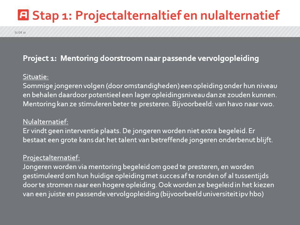 Stap 1: Projectalternaltief en nulalternatief SLIDE 10 Project 1: Mentoring doorstroom naar passende vervolgopleiding Situatie: Sommige jongeren volgen (door omstandigheden) een opleiding onder hun niveau en behalen daardoor potentieel een lager opleidingsniveau dan ze zouden kunnen.