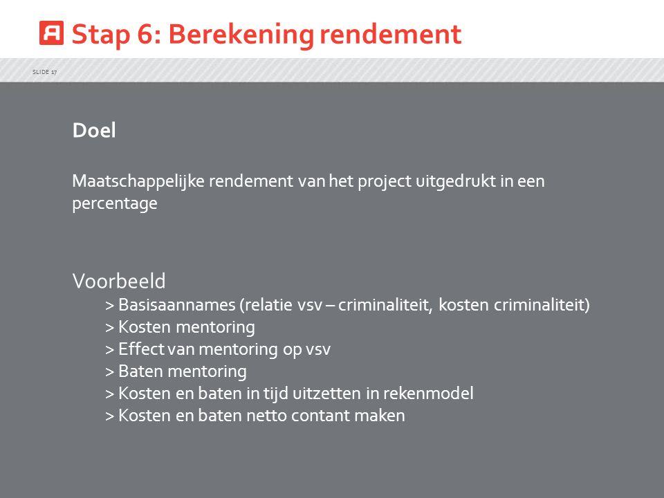 Stap 6: Berekening rendement SLIDE 17 Doel Maatschappelijke rendement van het project uitgedrukt in een percentage Voorbeeld > Basisaannames (relatie